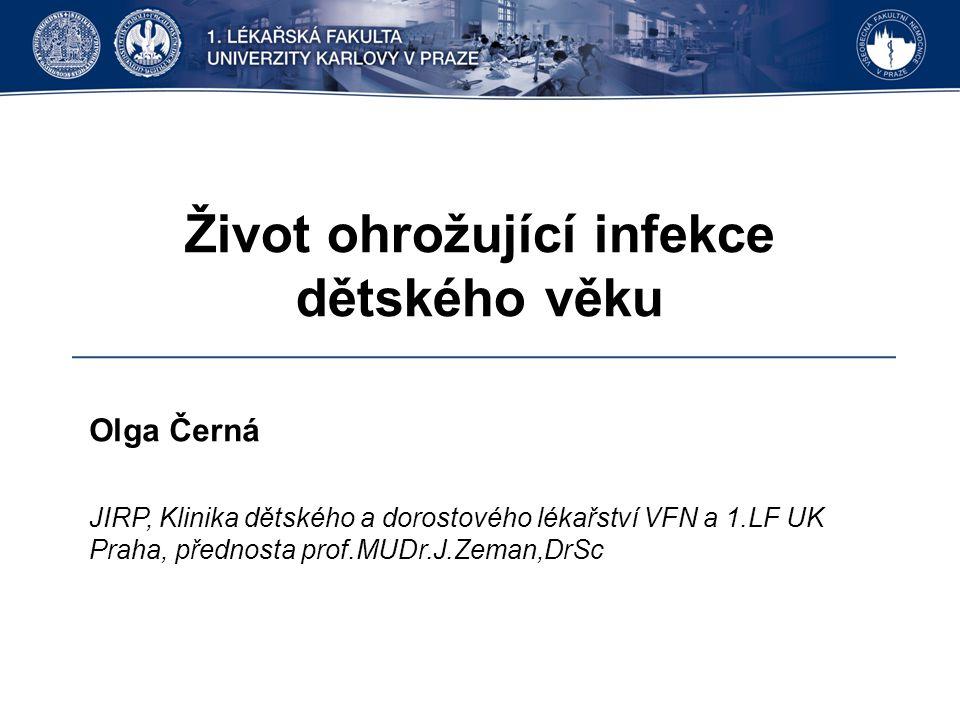 Život ohrožující infekce dětského věku Olga Černá JIRP, Klinika dětského a dorostového lékařství VFN a 1.LF UK Praha, přednosta prof.MUDr.J.Zeman,DrSc