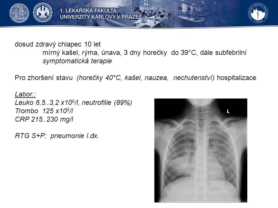 dosud zdravý chlapec 10 let mírný kašel, rýma, únava, 3 dny horečky do 39°C, dále subfebrilní symptomatická terapie Pro zhoršení stavu (horečky 40°C, kašel, nauzea, nechutenství) hospitalizace Labor.: Leuko 6,5..3,2 x10 9 /l, neutrofilie (89%) Trombo 125 x10 9 /l CRP 215..230 mg/l RTG S+P: pneumonie l.dx.