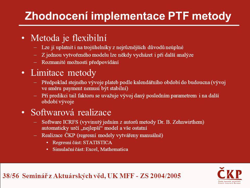 38/56 Seminář z Aktuárských věd, UK MFF - ZS 2004/2005 Zhodnocení implementace PTF metody Metoda je flexibilní –Lze jí uplatnit i na trojúhelníky z ne