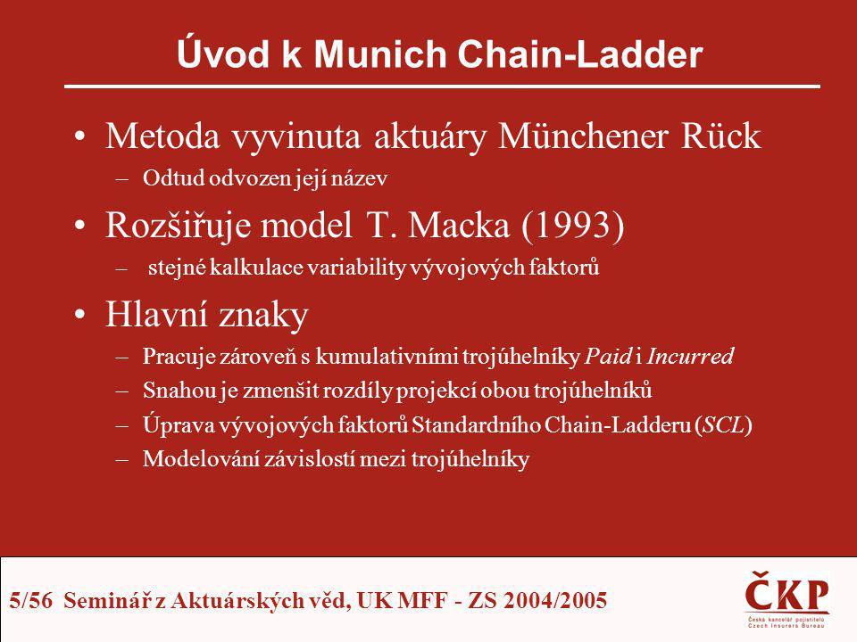 5/56 Seminář z Aktuárských věd, UK MFF - ZS 2004/2005 Úvod k Munich Chain-Ladder Metoda vyvinuta aktuáry Münchener Rück –Odtud odvozen její název Rozš