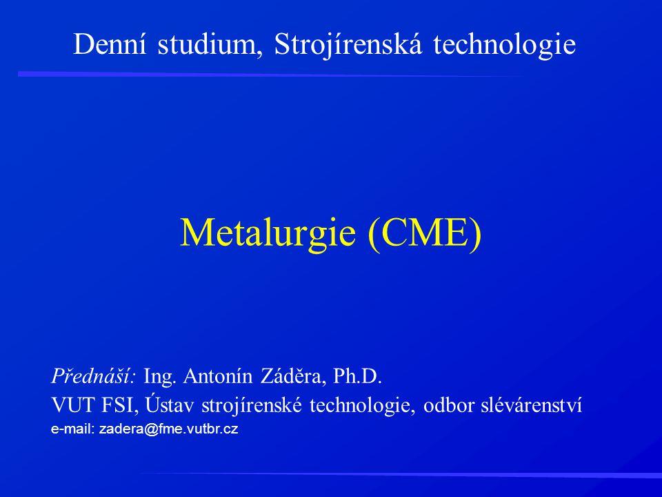 Metalurgie (CME) Denní studium, Strojírenská technologie Přednáší: Ing. Antonín Záděra, Ph.D. VUT FSI, Ústav strojírenské technologie, odbor slévárens