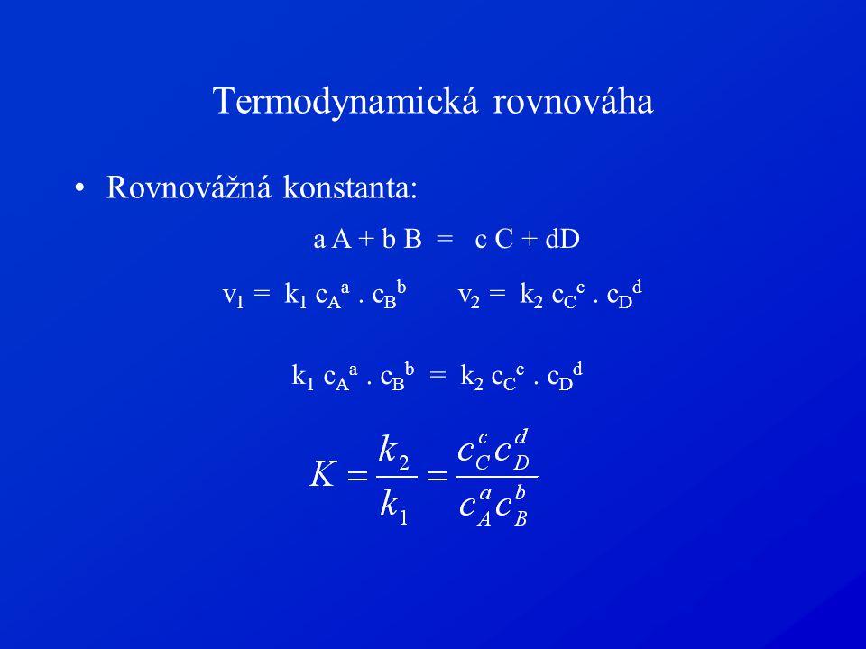 Termodynamická rovnováha Rovnovážná konstanta: a A + b B = c C + dD v 1 = k 1 c A a. c B b v 2 = k 2 c C c. c D d k 1 c A a. c B b = k 2 c C c. c D d