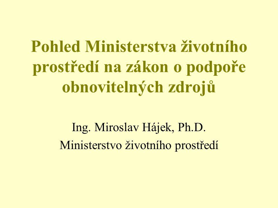 Pohled Ministerstva životního prostředí na zákon o podpoře obnovitelných zdrojů Ing. Miroslav Hájek, Ph.D. Ministerstvo životního prostředí