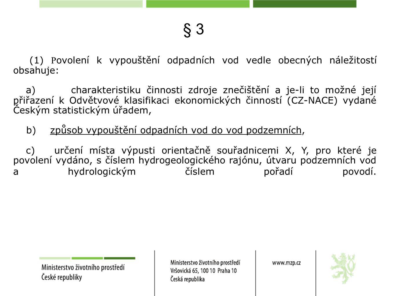 § 3 (1) P ovolení k vypouštění odpadních vod vedle obecných náležitostí obsahuje: a) charakteristiku činnosti zdroje znečištění a je-li to možné její přiřazení k Odvětvové klasifikaci ekonomických činností (CZ-NACE) vydané Českým statistickým úřadem, b) způsob vypouštění odpadních vod do vod podzemních, c) určení místa výpusti orientačně souřadnicemi X, Y, pro které je povolení vydáno, s číslem hydrogeologického rajónu, útvaru podzemních vod a hydrologickým číslem pořadí povodí.