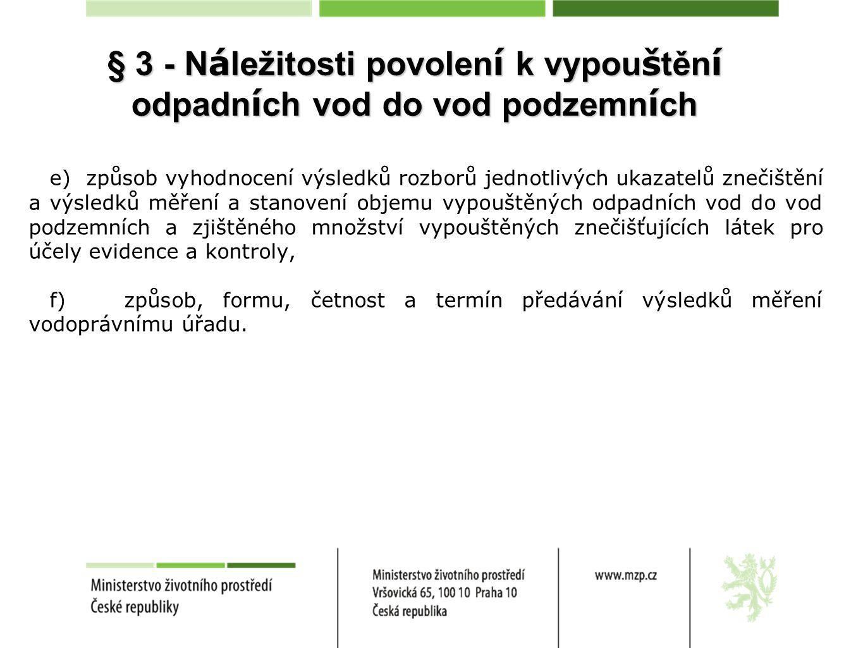 § 3 - N á ležitosti povolen í k vypou š těn í odpadn í ch vod do vod podzemn í ch e) způsob vyhodnocení výsledků rozborů jednotlivých ukazatelů znečištění a výsledků měření a stanovení objemu vypouštěných odpadních vod do vod podzemních a zjištěného množství vypouštěných znečišťujících látek pro účely evidence a kontroly, f) způsob, formu, četnost a termín předávání výsledků měření vodoprávnímu úřadu.