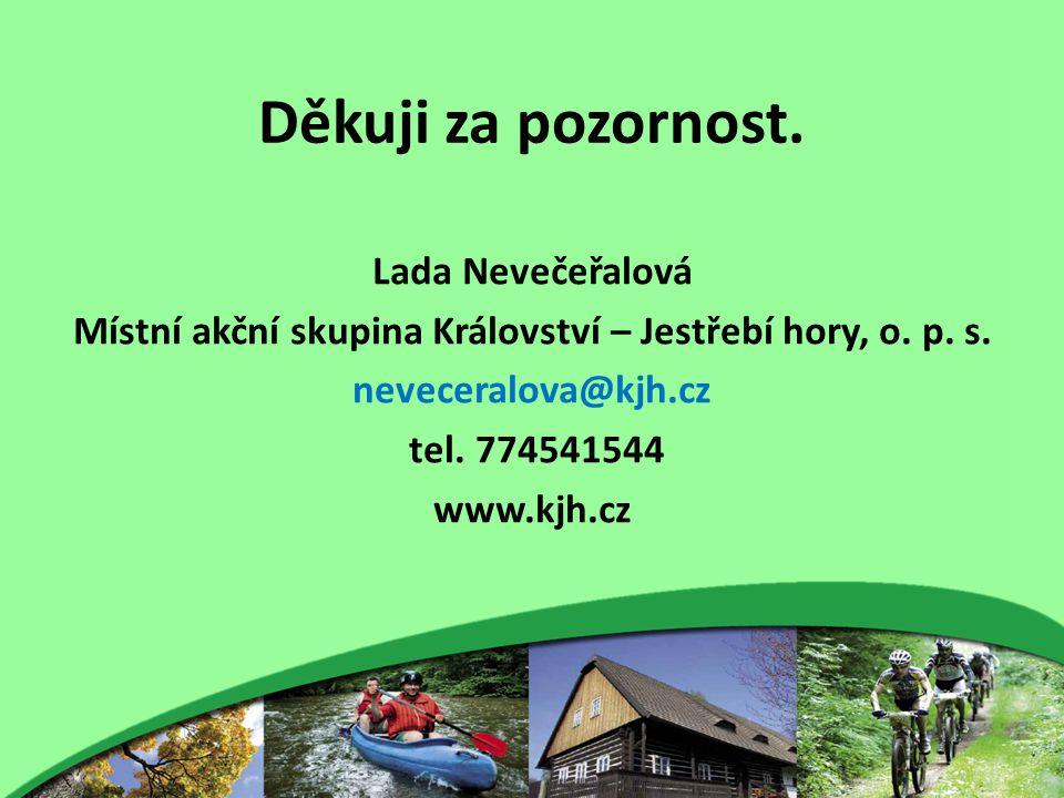 Děkuji za pozornost. Lada Nevečeřalová Místní akční skupina Království – Jestřebí hory, o. p. s. neveceralova@kjh.cz tel. 774541544 www.kjh.cz