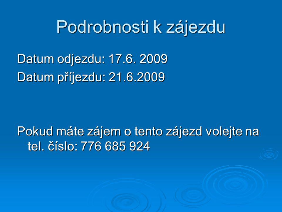 Podrobnosti k zájezdu Datum odjezdu: 17.6. 2009 Datum příjezdu: 21.6.2009 Pokud máte zájem o tento zájezd volejte na tel. číslo: 776 685 924