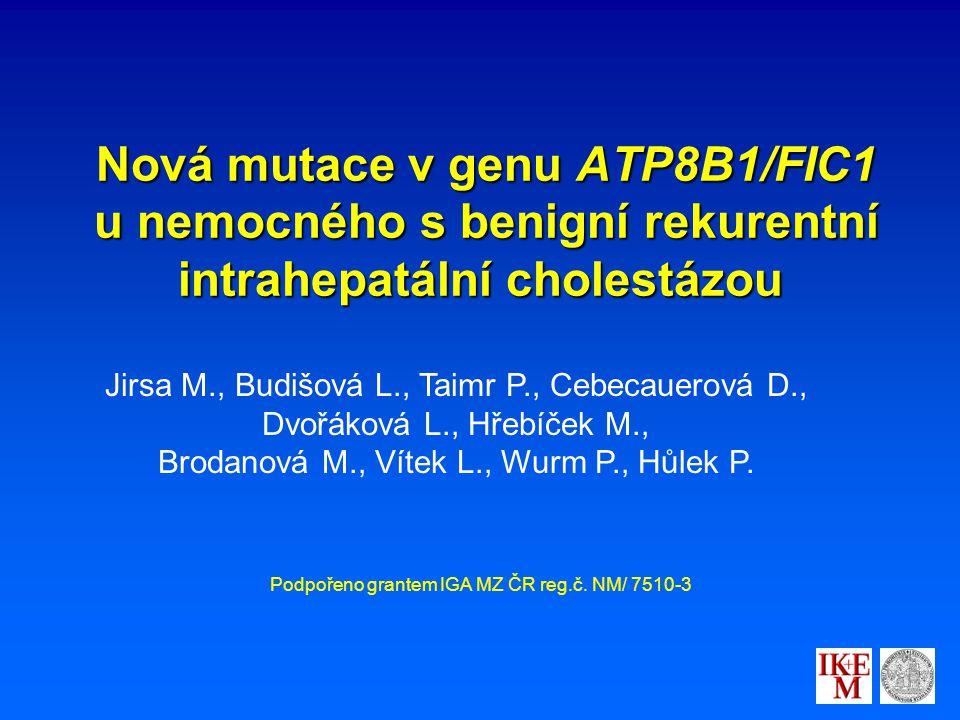 Nová mutace v genu ATP8B1/FIC1 u nemocného s benigní rekurentní intrahepatální cholestázou Nová mutace v genu ATP8B1/FIC1 u nemocného s benigní rekurentní intrahepatální cholestázou Jirsa M., Budišová L., Taimr P., Cebecauerová D., Dvořáková L., Hřebíček M., Brodanová M., Vítek L., Wurm P., Hůlek P.