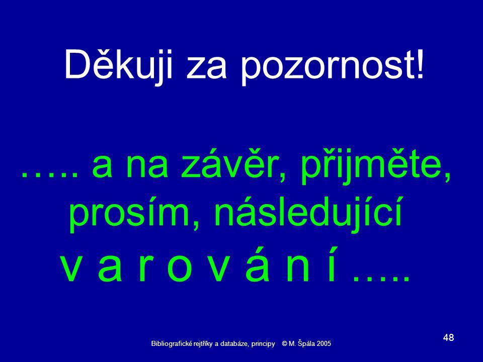 Bibliografické rejtříky a databáze, principy © M. Špála 2005 48 Děkuji za pozornost.