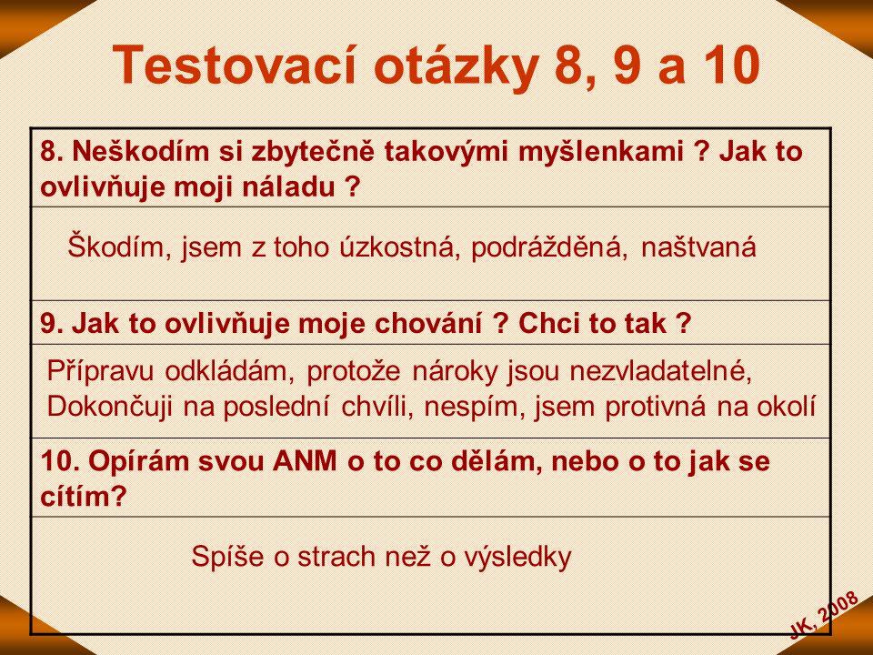 JK, 2008 Testovací otázky 8, 9 a 10 8. Neškodím si zbytečně takovými myšlenkami ? Jak to ovlivňuje moji náladu ? 9. Jak to ovlivňuje moje chování ? Ch