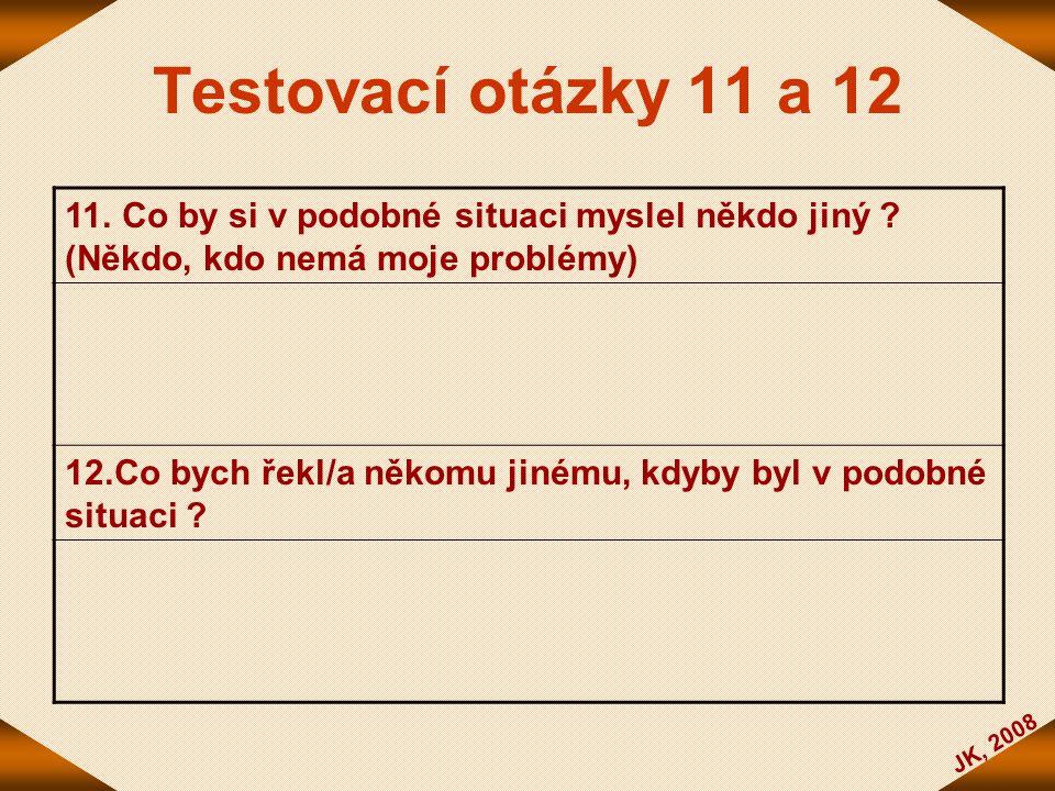 JK, 2008 Testovací otázky 11 a 12 11. Co by si v podobné situaci myslel někdo jiný ? (Někdo, kdo nemá moje problémy) 12.Co bych řekl/a někomu jinému,
