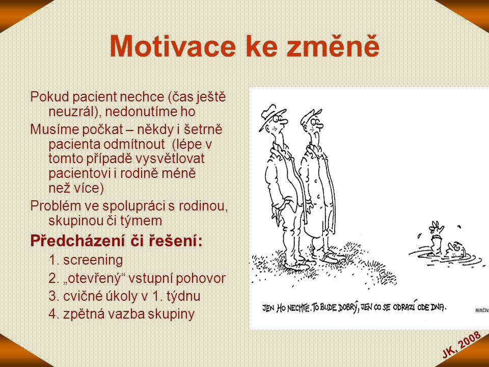 JK, 2008 Motivace ke změně Pokud pacient nechce (čas ještě neuzrál), nedonutíme ho Musíme počkat – někdy i šetrně pacienta odmítnout (lépe v tomto pří