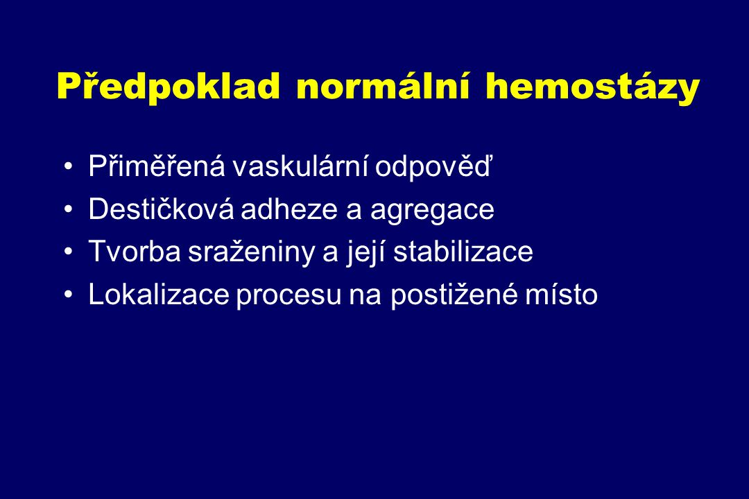 Předpoklad normální hemostázy Přiměřená vaskulární odpověď Destičková adheze a agregace Tvorba sraženiny a její stabilizace Lokalizace procesu na postižené místo