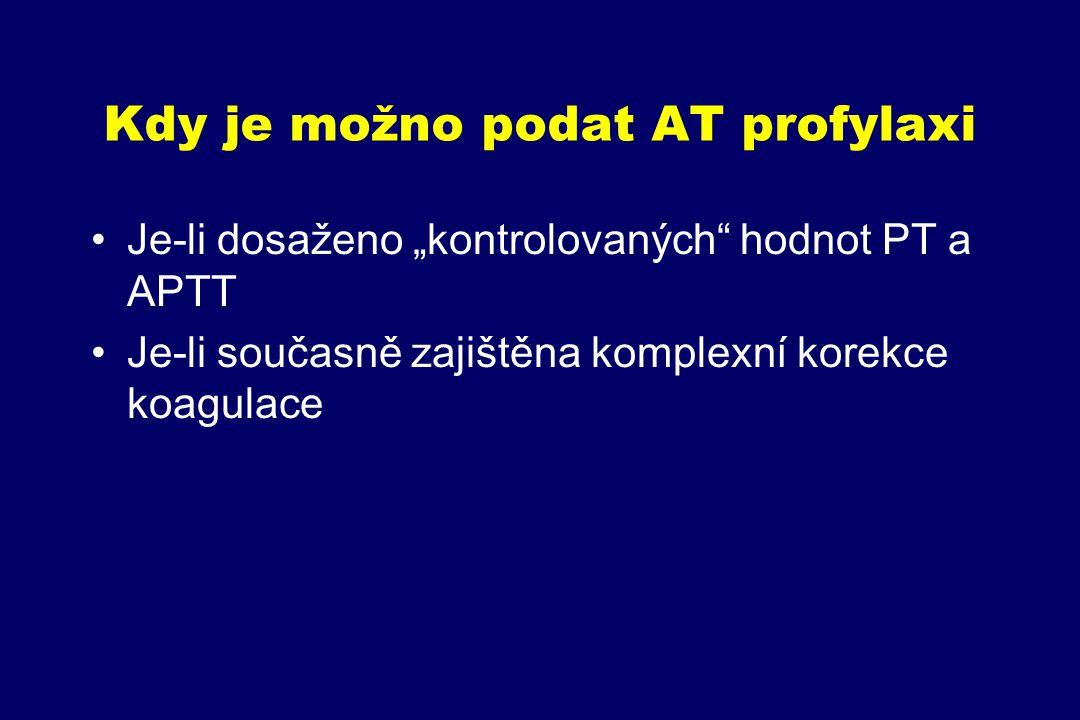 """Kdy je možno podat AT profylaxi Je-li dosaženo """"kontrolovaných"""" hodnot PT a APTT Je-li současně zajištěna komplexní korekce koagulace"""