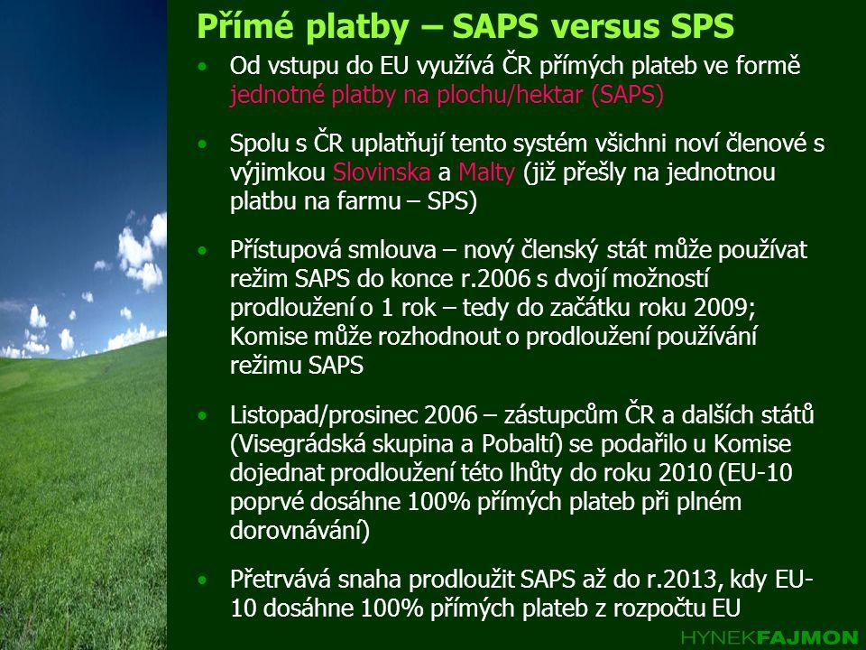 Přímé platby – SAPS versus SPS Od vstupu do EU využívá ČR přímých plateb ve formě jednotné platby na plochu/hektar (SAPS) Spolu s ČR uplatňují tento systém všichni noví členové s výjimkou Slovinska a Malty (již přešly na jednotnou platbu na farmu – SPS) Přístupová smlouva – nový členský stát může používat režim SAPS do konce r.2006 s dvojí možností prodloužení o 1 rok – tedy do začátku roku 2009; Komise může rozhodnout o prodloužení používání režimu SAPS Listopad/prosinec 2006 – zástupcům ČR a dalších států (Visegrádská skupina a Pobaltí) se podařilo u Komise dojednat prodloužení této lhůty do roku 2010 (EU-10 poprvé dosáhne 100% přímých plateb při plném dorovnávání) Přetrvává snaha prodloužit SAPS až do r.2013, kdy EU- 10 dosáhne 100% přímých plateb z rozpočtu EU