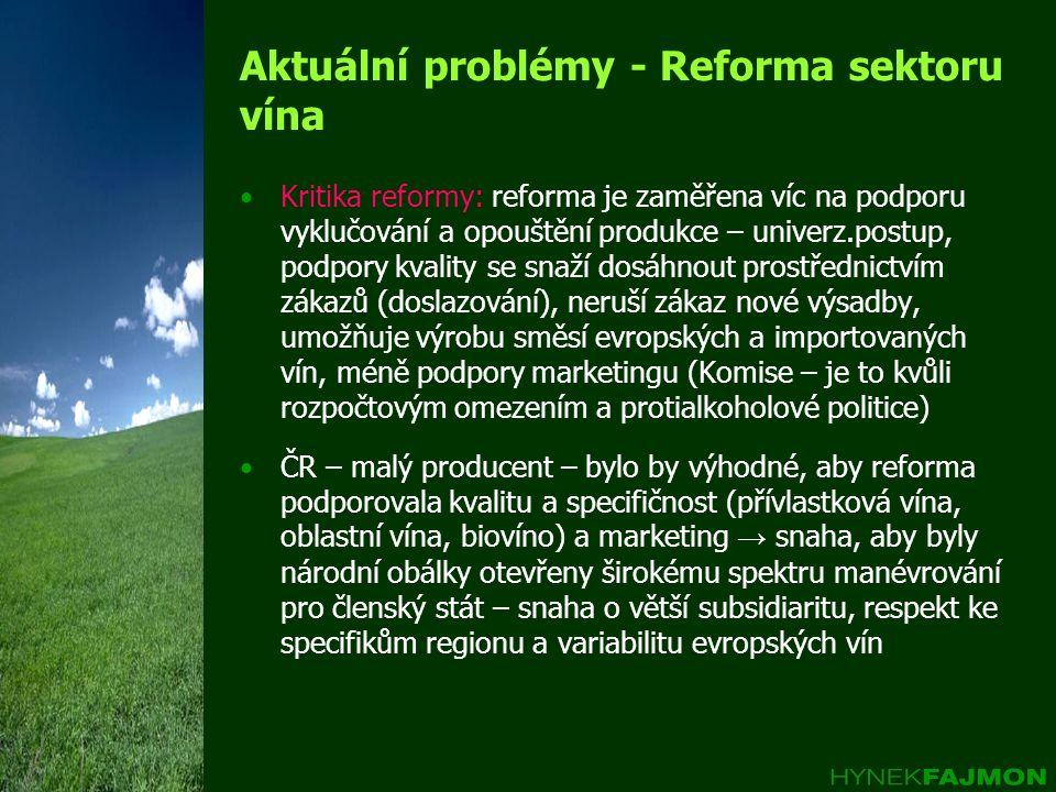 Aktuální problémy - Reforma sektoru vína Kritika reformy: reforma je zaměřena víc na podporu vyklučování a opouštění produkce – univerz.postup, podpory kvality se snaží dosáhnout prostřednictvím zákazů (doslazování), neruší zákaz nové výsadby, umožňuje výrobu směsí evropských a importovaných vín, méně podpory marketingu (Komise – je to kvůli rozpočtovým omezením a protialkoholové politice) ČR – malý producent – bylo by výhodné, aby reforma podporovala kvalitu a specifičnost (přívlastková vína, oblastní vína, biovíno) a marketing → snaha, aby byly národní obálky otevřeny širokému spektru manévrování pro členský stát – snaha o větší subsidiaritu, respekt ke specifikům regionu a variabilitu evropských vín