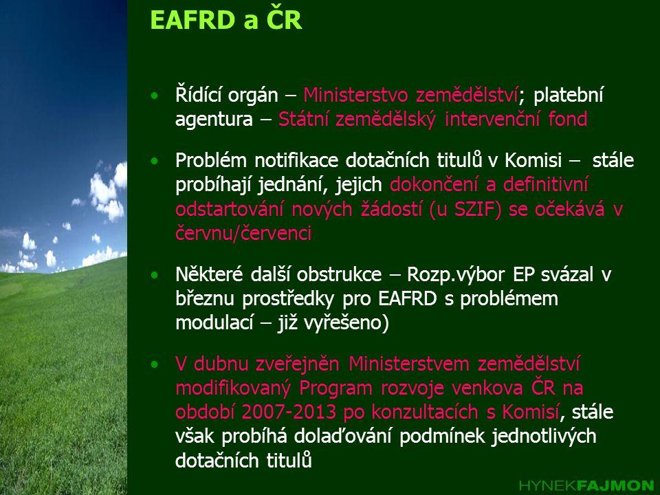 EAFRD a ČR Řídící orgán – Ministerstvo zemědělství; platební agentura – Státní zemědělský intervenční fond Problém notifikace dotačních titulů v Komisi – stále probíhají jednání, jejich dokončení a definitivní odstartování nových žádostí (u SZIF) se očekává v červnu/červenci Některé další obstrukce – Rozp.výbor EP svázal v březnu prostředky pro EAFRD s problémem modulací – již vyřešeno) V dubnu zveřejněn Ministerstvem zemědělství modifikovaný Program rozvoje venkova ČR na období 2007-2013 po konzultacích s Komisí, stále však probíhá dolaďování podmínek jednotlivých dotačních titulů