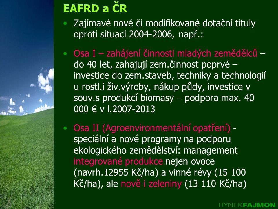 EAFRD a ČR Zajímavé nové či modifikované dotační tituly oproti situaci 2004-2006, např.: Osa I – zahájení činnosti mladých zemědělců – do 40 let, zahajují zem.činnost poprvé – investice do zem.staveb, techniky a technologií u rostl.i živ.výroby, nákup půdy, investice v souv.s produkcí biomasy – podpora max.