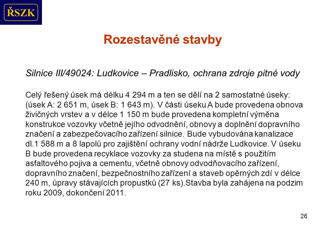 26 Rozestavěné stavby Silnice III/49024: Ludkovice – Pradlisko, ochrana zdroje pitné vody Celý řešený úsek má délku 4 294 m a ten se dělí na 2 samostatné úseky: (úsek A: 2 651 m, úsek B: 1 643 m).