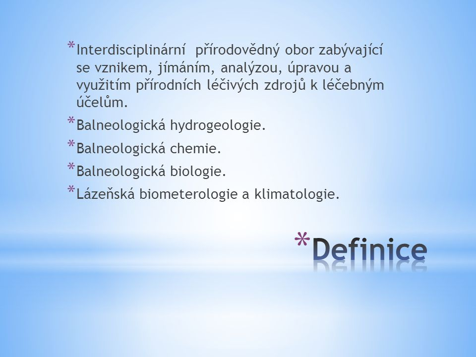 * Interdisciplinární přírodovědný obor zabývající se vznikem, jímáním, analýzou, úpravou a využitím přírodních léčivých zdrojů k léčebným účelům. * Ba