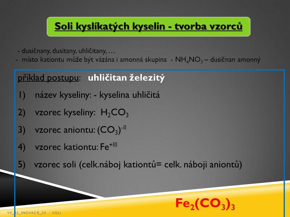 Soli kyslíkatých kyselin - tvorba vzorců příklad postupu: uhličitan železitý 1) název kyseliny: - kyselina uhličitá 2) vzorec kyseliny: H 2 CO 3 3) vz