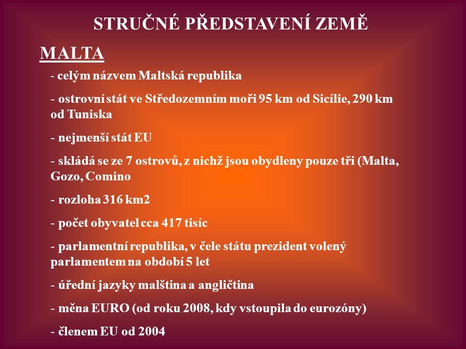 STRUČNÉ PŘEDSTAVENÍ ZEMĚ MALTA - celým názvem Maltská republika - ostrovní stát ve Středozemním moři 95 km od Sicílie, 290 km od Tuniska - nejmenší stát EU - skládá se ze 7 ostrovů, z nichž jsou obydleny pouze tři (Malta, Gozo, Comino - rozloha 316 km2 - počet obyvatel cca 417 tisíc - parlamentní republika, v čele státu prezident volený parlamentem na období 5 let - úřední jazyky malština a angličtina - měna EURO (od roku 2008, kdy vstoupila do eurozóny) - členem EU od 2004