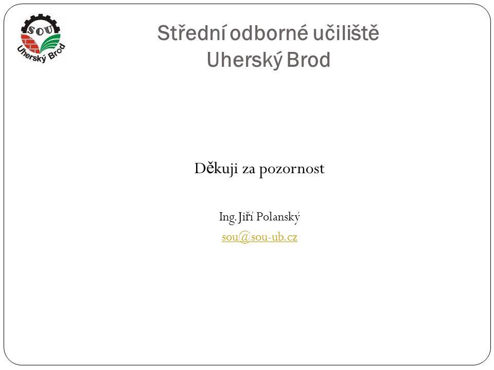 Střední odborné učiliště Uherský Brod D ě kuji za pozornost Ing.Ji ř í Polanský sou@sou-ub.cz