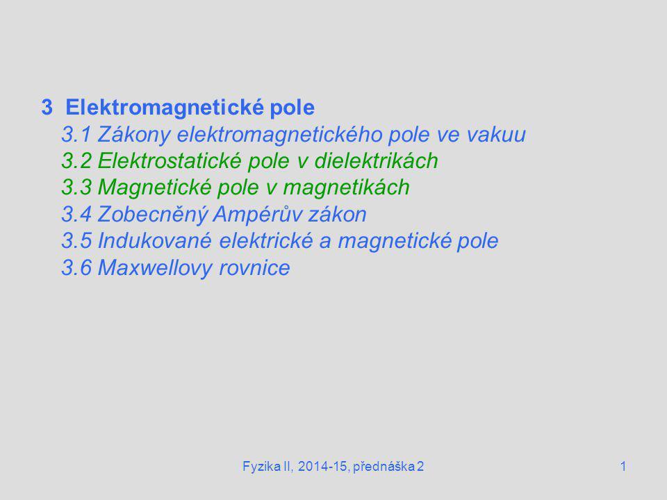 1Fyzika II, 2014-15, přednáška 2 3 Elektromagnetické pole 3.1 Zákony elektromagnetického pole ve vakuu 3.2 Elektrostatické pole v dielektrikách 3.3 Ma