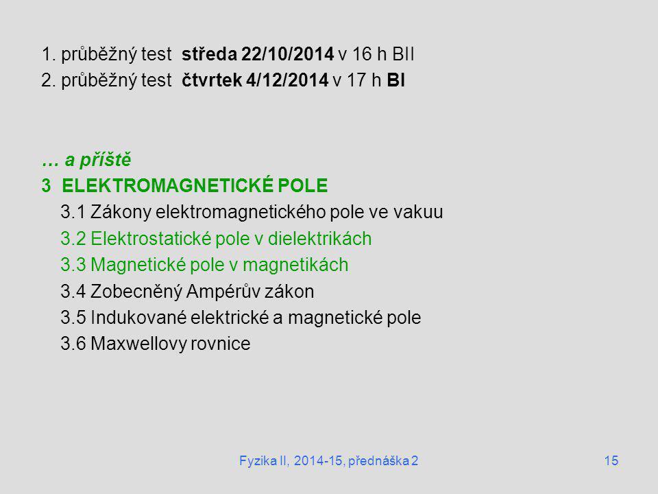 15 1. průběžný test středa 22/10/2014 v 16 h BII 2. průběžný test čtvrtek 4/12/2014 v 17 h BI … a příště 3 ELEKTROMAGNETICKÉ POLE 3.1 Zákony elektroma