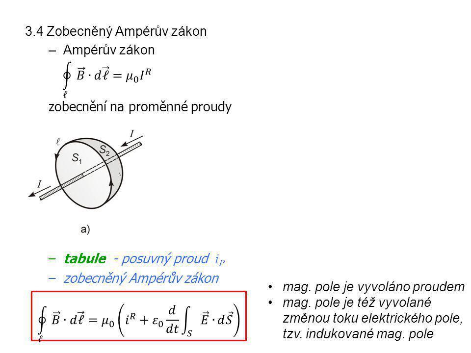 3.4 Zobecněný Ampérův zákon –Ampérův zákon zobecnění na proměnné proudy –tabule - posuvný proud i P –zobecněný Ampérův zákon mag. pole je vyvoláno pro