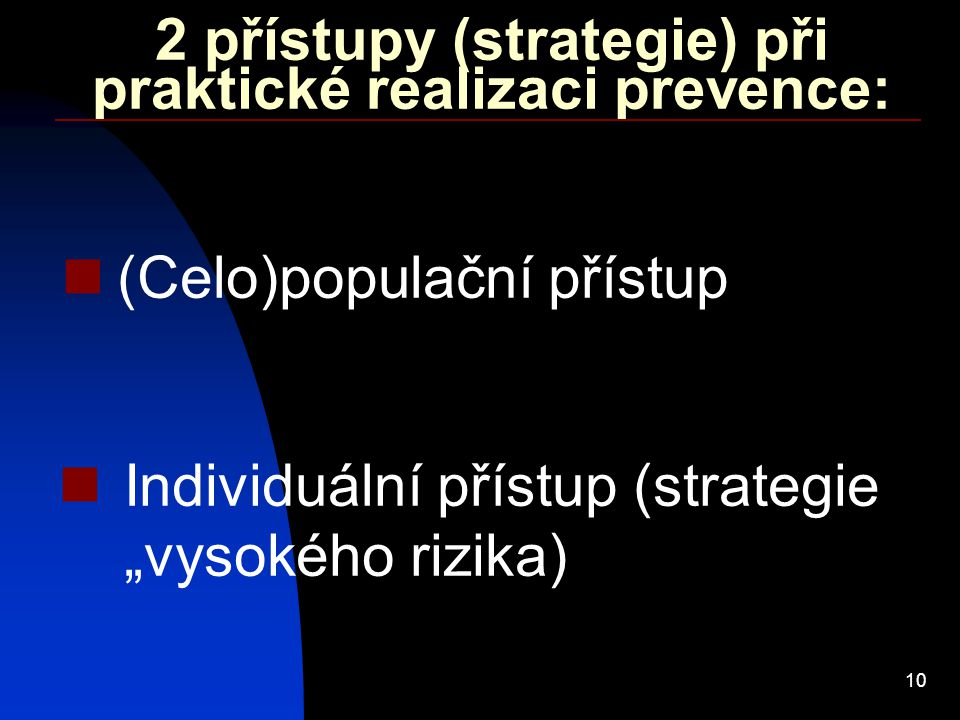 """10 2 přístupy (strategie) při praktické realizaci prevence: (Celo)populační přístup Individuální přístup (strategie """"vysokého rizika)"""