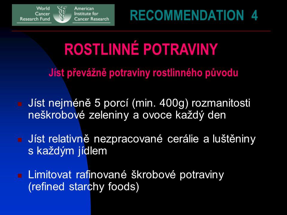 RECOMMENDATION 4 ROSTLINNÉ POTRAVINY Jíst převážně potraviny rostlinného původu Jíst nejméně 5 porcí (min. 400g) rozmanitosti neškrobové zeleniny a ov