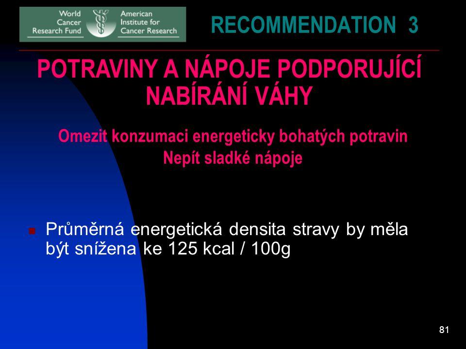 81 RECOMMENDATION 3 POTRAVINY A NÁPOJE PODPORUJÍCÍ NABÍRÁNÍ VÁHY Omezit konzumaci energeticky bohatých potravin Nepít sladké nápoje Průměrná energetic