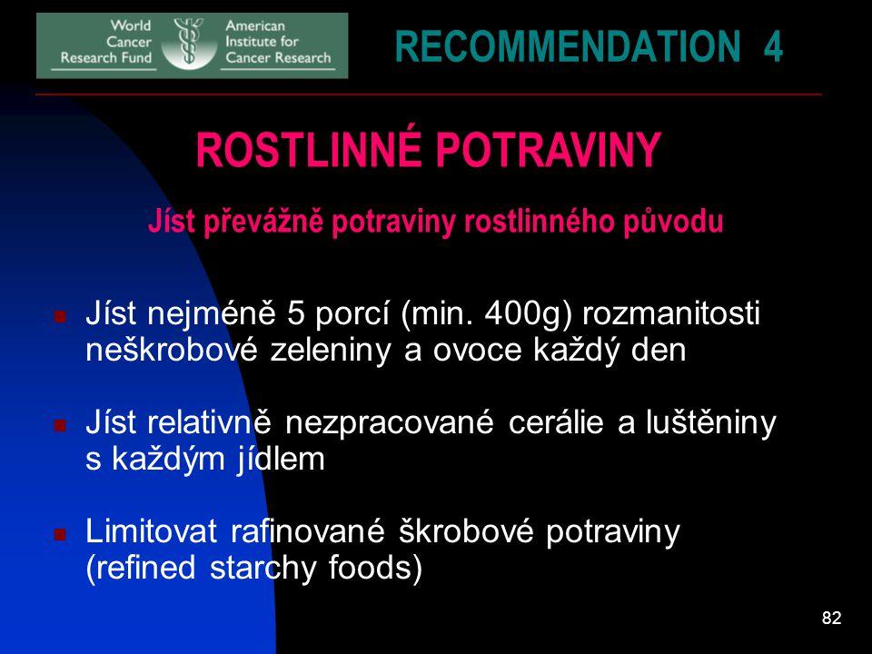 82 RECOMMENDATION 4 ROSTLINNÉ POTRAVINY Jíst převážně potraviny rostlinného původu Jíst nejméně 5 porcí (min. 400g) rozmanitosti neškrobové zeleniny a