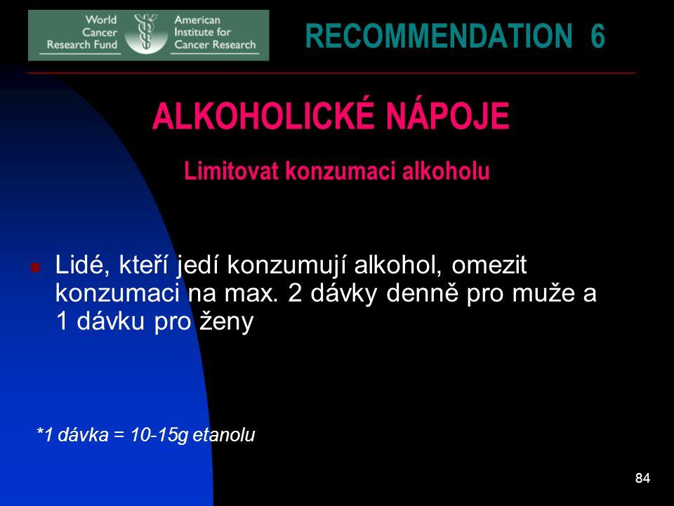 84 RECOMMENDATION 6 ALKOHOLICKÉ NÁPOJE Limitovat konzumaci alkoholu Lidé, kteří jedí konzumují alkohol, omezit konzumaci na max. 2 dávky denně pro muž
