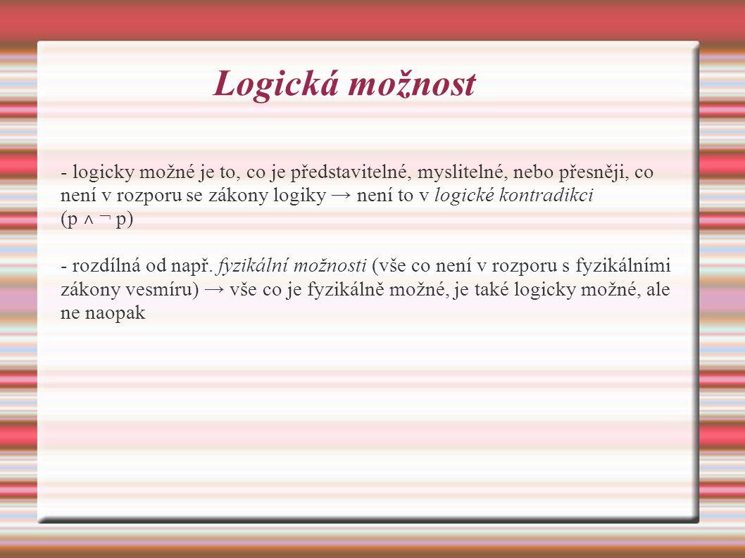 Logická možnost - logicky možné je to, co je představitelné, myslitelné, nebo přesněji, co není v rozporu se zákony logiky → není to v logické kontradikci (p ˄ ¬ p) - rozdílná od např.