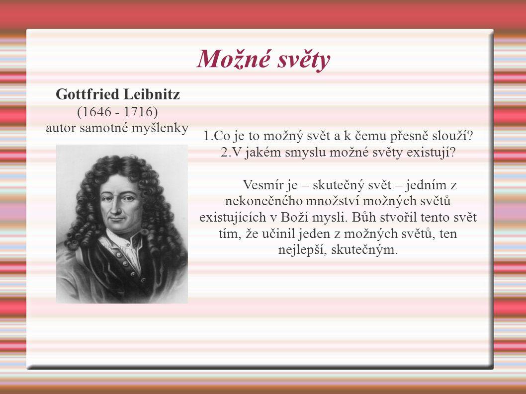 Možné světy Gottfried Leibnitz (1646 - 1716) autor samotné myšlenky 1.Co je to možný svět a k čemu přesně slouží.