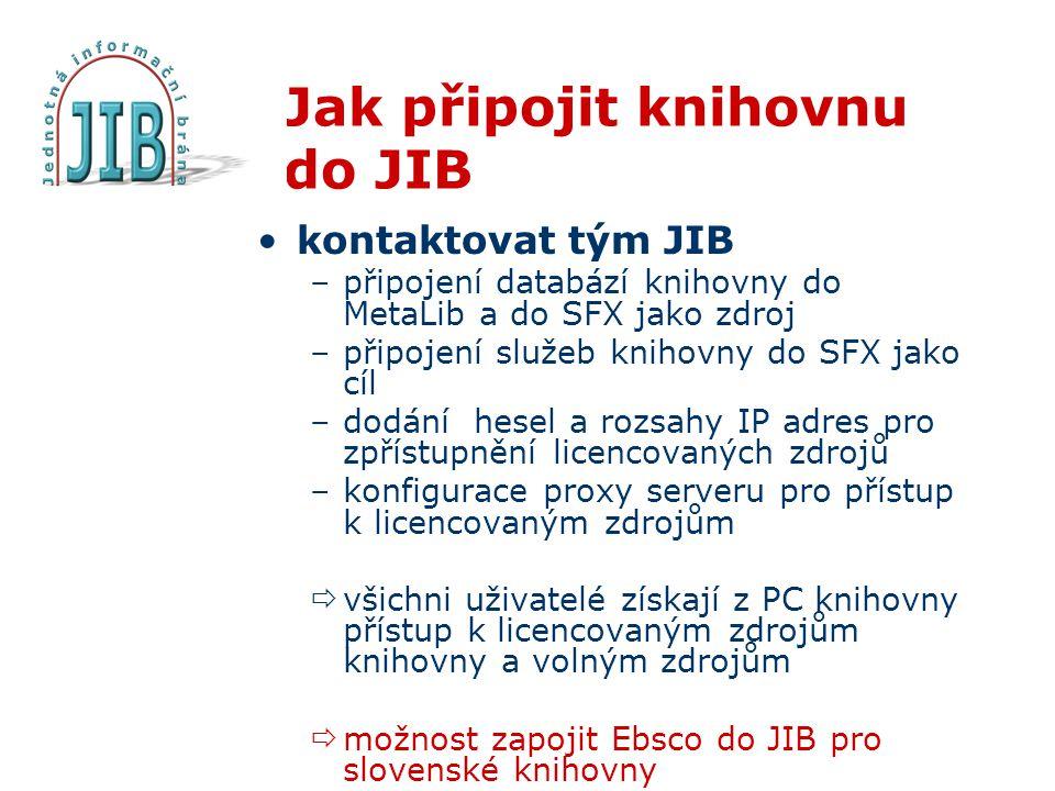 Jak připojit knihovnu do JIB kontaktovat tým JIB –připojení databází knihovny do MetaLib a do SFX jako zdroj –připojení služeb knihovny do SFX jako cíl –dodání hesel a rozsahy IP adres pro zpřístupnění licencovaných zdrojů –konfigurace proxy serveru pro přístup k licencovaným zdrojům  všichni uživatelé získají z PC knihovny přístup k licencovaným zdrojům knihovny a volným zdrojům  možnost zapojit Ebsco do JIB pro slovenské knihovny