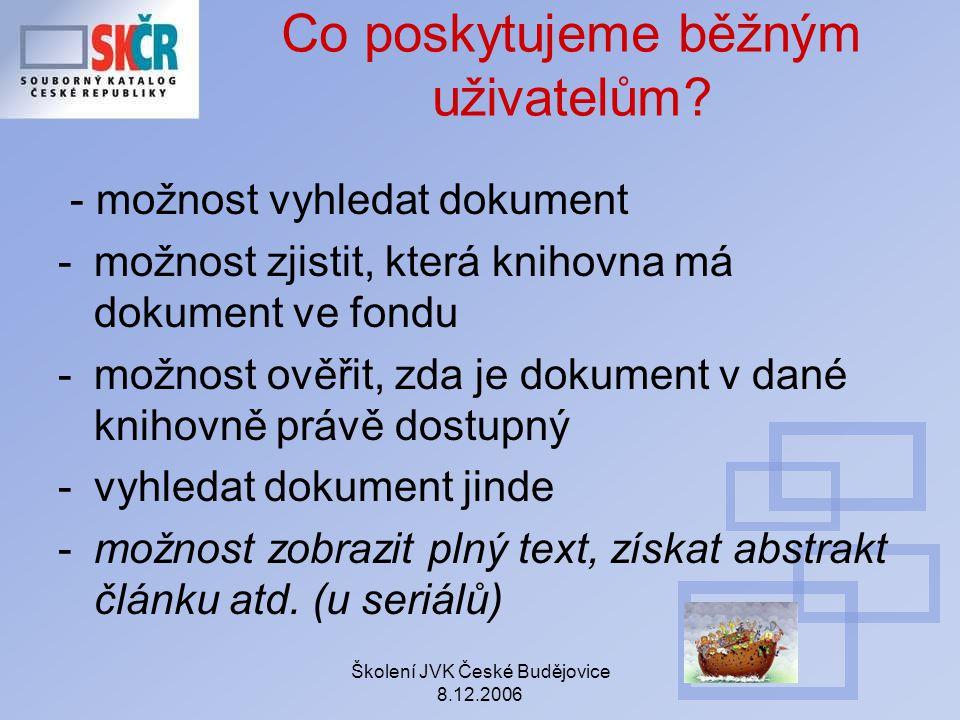 Školení JVK České Budějovice 8.12.2006 Co poskytujeme běžným uživatelům? - možnost vyhledat dokument -možnost zjistit, která knihovna má dokument ve f