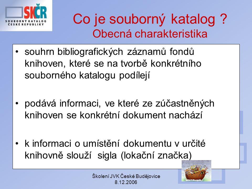 Školení JVK České Budějovice 8.12.2006 Co je souborný katalog ? Obecná charakteristika souhrn bibliografických záznamů fondů knihoven, které se na tvo