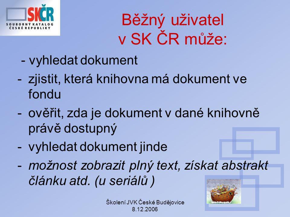 Školení JVK České Budějovice 8.12.2006 Běžný uživatel v SK ČR může: - vyhledat dokument -zjistit, která knihovna má dokument ve fondu -ověřit, zda je