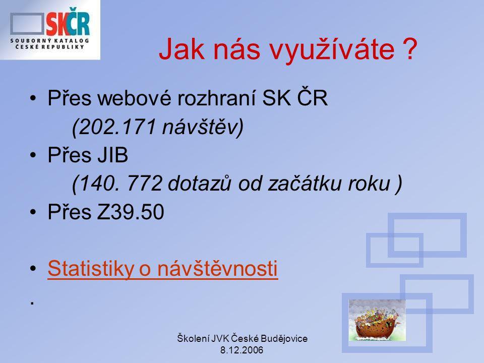Školení JVK České Budějovice 8.12.2006 Jak nás využíváte ? Přes webové rozhraní SK ČR (202.171 návštěv) Přes JIB (140. 772 dotazů od začátku roku ) Př