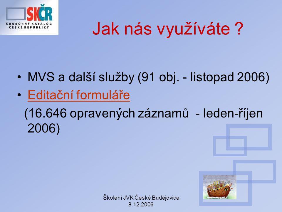 Školení JVK České Budějovice 8.12.2006 Jak nás využíváte ? MVS a další služby (91 obj. - listopad 2006) Editační formuláře (16.646 opravených záznamů