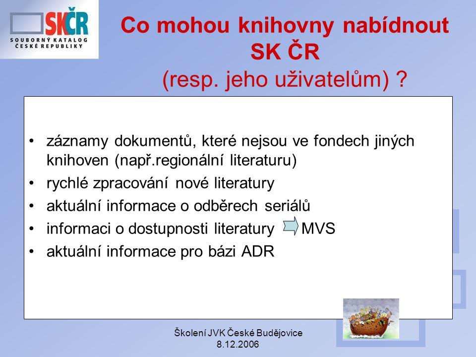 Školení JVK České Budějovice 8.12.2006 Co mohou knihovny nabídnout SK ČR (resp. jeho uživatelům) ? záznamy dokumentů, které nejsou ve fondech jiných k