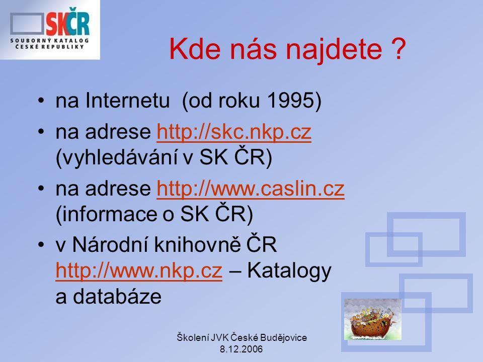 Školení JVK České Budějovice 8.12.2006 Kde nás najdete ? na Internetu (od roku 1995) na adrese http://skc.nkp.cz (vyhledávání v SK ČR)http://skc.nkp.c