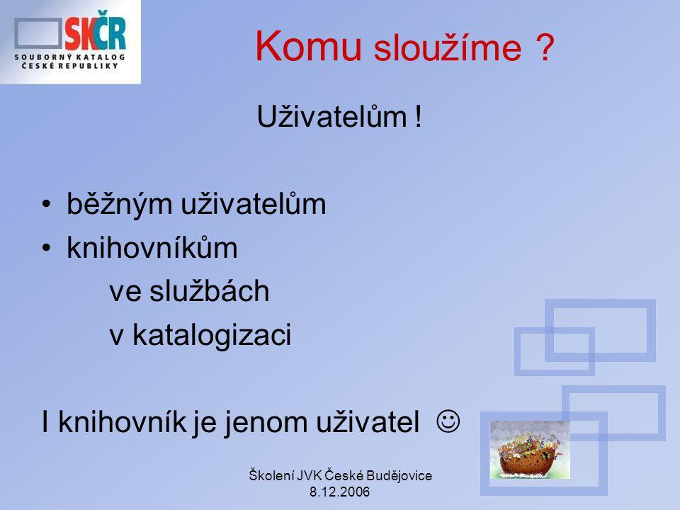 Školení JVK České Budějovice 8.12.2006 Komu sloužíme ? Uživatelům ! běžným uživatelům knihovníkům ve službách v katalogizaci I knihovník je jenom uživ