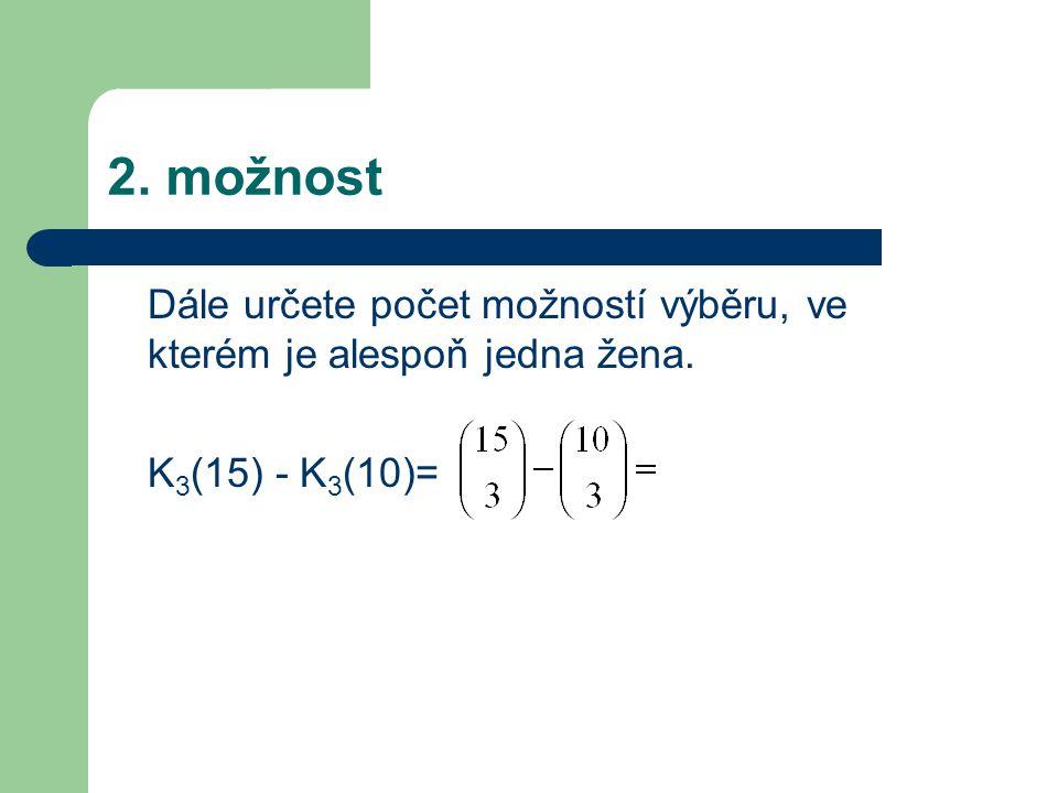 Dále určete počet možností výběru, ve kterém je alespoň jedna žena. K 3 (15) - K 3 (10)= 2. možnost