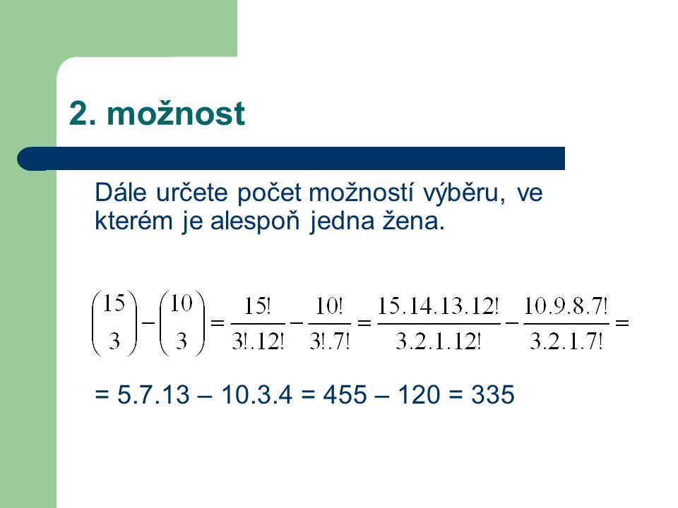 Dále určete počet možností výběru, ve kterém je alespoň jedna žena. = 5.7.13 – 10.3.4 = 455 – 120 = 335 2. možnost