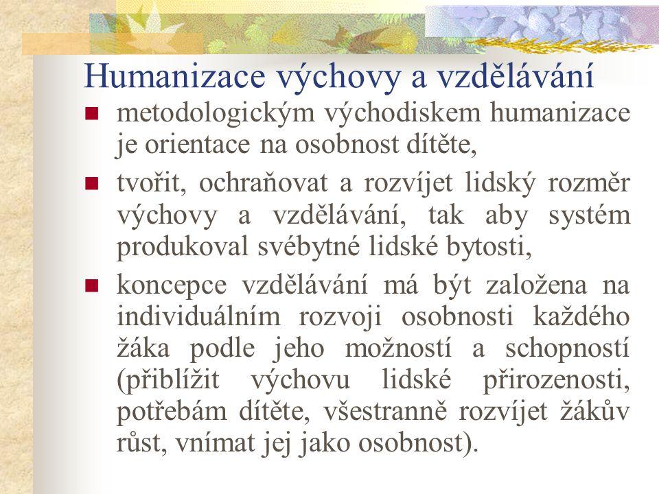 Humanizace výchovy a vzdělávání metodologickým východiskem humanizace je orientace na osobnost dítěte, tvořit, ochraňovat a rozvíjet lidský rozměr výchovy a vzdělávání, tak aby systém produkoval svébytné lidské bytosti, koncepce vzdělávání má být založena na individuálním rozvoji osobnosti každého žáka podle jeho možností a schopností (přiblížit výchovu lidské přirozenosti, potřebám dítěte, všestranně rozvíjet žákův růst, vnímat jej jako osobnost).
