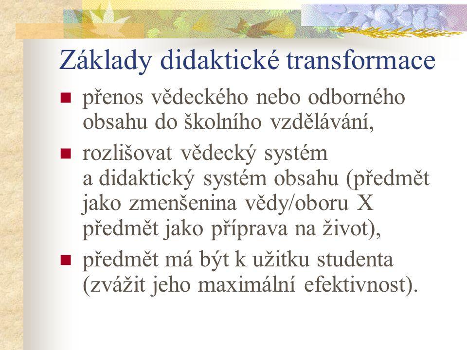 Základy didaktické transformace přenos vědeckého nebo odborného obsahu do školního vzdělávání, rozlišovat vědecký systém a didaktický systém obsahu (předmět jako zmenšenina vědy/oboru X předmět jako příprava na život), předmět má být k užitku studenta (zvážit jeho maximální efektivnost).